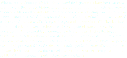 Who is Eddie Running Wolf? Many asked that question along the road as we searched for the elusive Native American artist. Legend told a tale of a man so talented with a mallet and chisel that he could carve anything out of a piece of wood. Rumors swirled throughout Aspen, Colorado, of an Indian who raised a 125-pound tundra wolf to keep as his pet and companion. His flowing locks of long black hair were believed to have mystical powers over the female persuasion. Challenged by a commission from an avid art collector, Eddie is tasked with carving a life-size female nude statue out of marble, a medium he has never worked with before. Will Eddie ever be able to finish his masterpiece? Or will his personal life and a dose of insanity get in the way of true greatness. Follow the filmmakers as they travel the roads of America trying to solve the riddle of Eddie Running Wolf. Have you seen him?